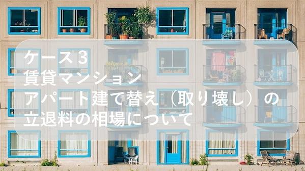 ケース3 賃貸マンション、アパート建て替え(取り壊し)の立退料の相場について