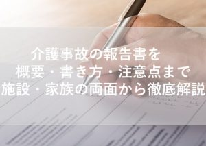 介護事故の報告書を概要・書き方・注意点まで施設・家族の両面から徹底解説