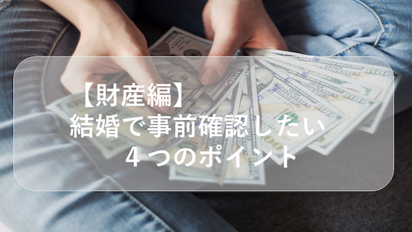 【財産編】結婚で事前確認したい4つのポイント