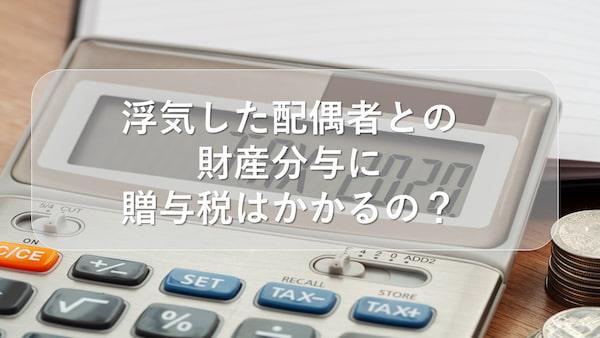 浮気した配偶者との財産分与に贈与税はかかるの?